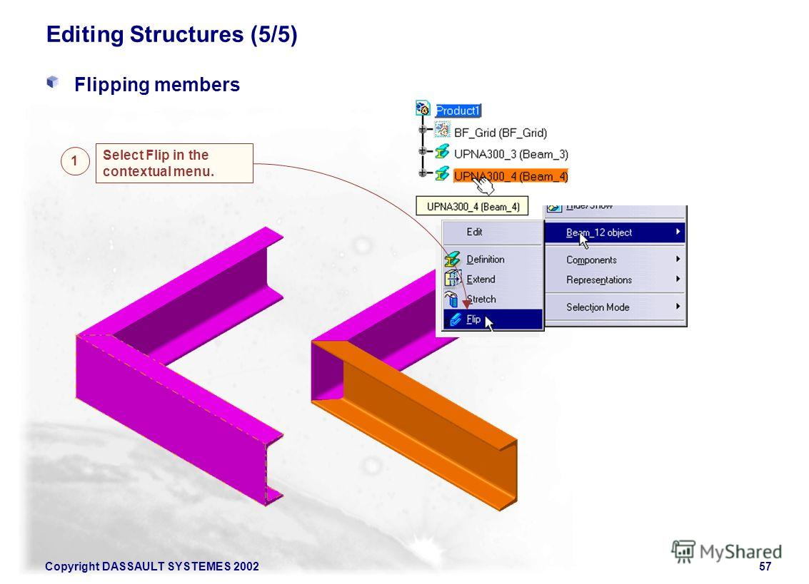 Copyright DASSAULT SYSTEMES 200257 Editing Structures (5/5) Flipping members Select Flip in the contextual menu. 1