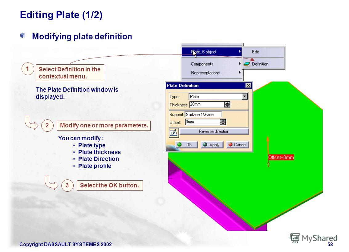 Copyright DASSAULT SYSTEMES 200258 Editing Plate (1/2) Modifying plate definition Select Definition in the contextual menu. 1 2 Modify one or more parameters. The Plate Definition window is displayed. 3 Select the OK button. You can modify : Plate ty