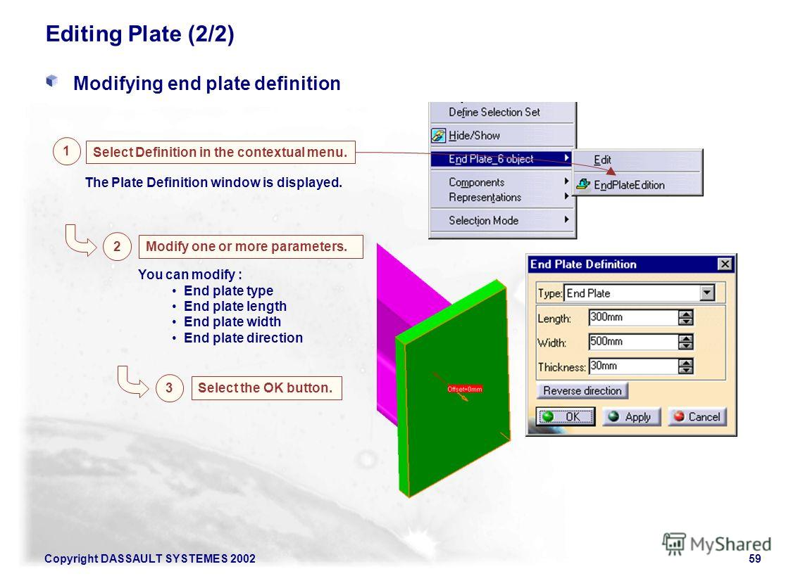 Copyright DASSAULT SYSTEMES 200259 Editing Plate (2/2) Modifying end plate definition Select Definition in the contextual menu. 1 2 Modify one or more parameters. The Plate Definition window is displayed. 3 Select the OK button. You can modify : End