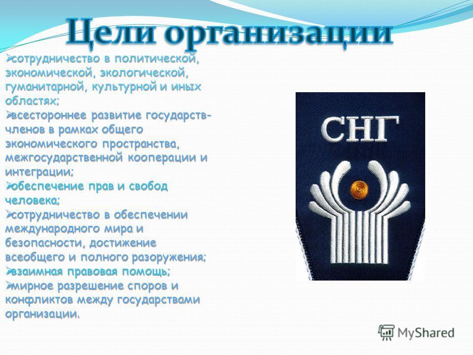 сотрудничество в политической, экономической, экологической, гуманитарной, культурной и иных областях; всестороннее развитие государств- членов в рамках общего экономического пространства, межгосударственной кооперации и интеграции; обеспечение прав
