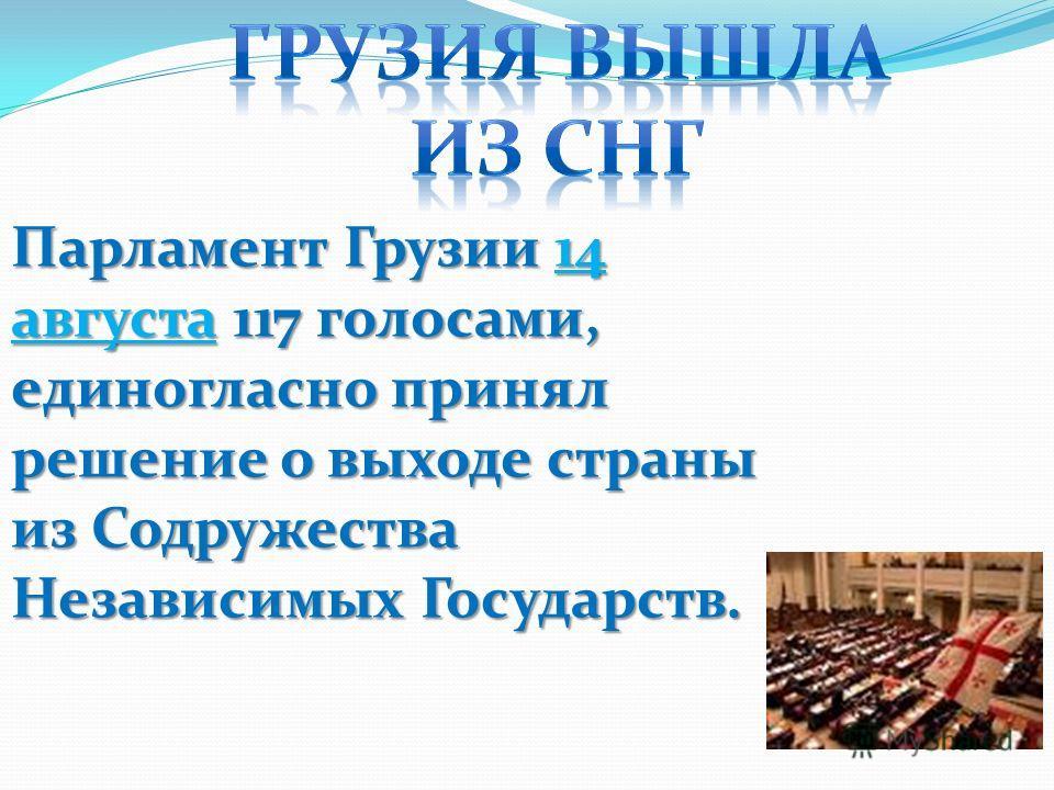 Парламент Грузии 14 августа 117 голосами, единогласно принял решение о выходе страны из Содружества Независимых Государств.