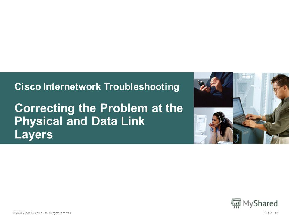 Cisco Internetwork Troubleshooting Correcting the Problem at the Physical and Data Link Layers © 2005 Cisco Systems, Inc. All rights reserved. CIT 5.23-1