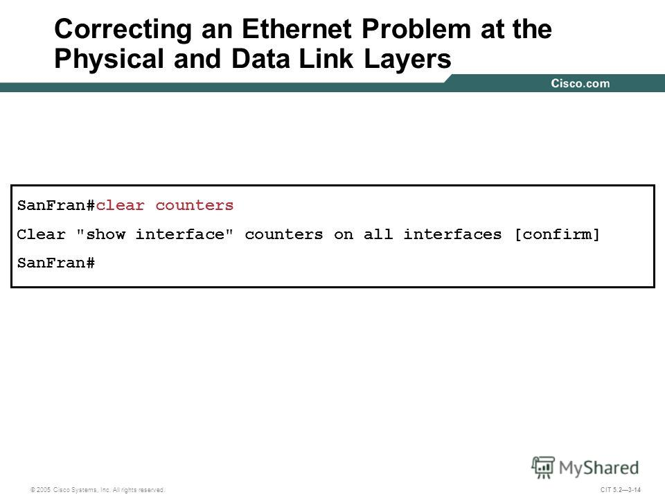 © 2005 Cisco Systems, Inc. All rights reserved. CIT 5.23-14 SanFran#clear counters Clear show interface counters on all interfaces [confirm] SanFran# Correcting an Ethernet Problem at the Physical and Data Link Layers