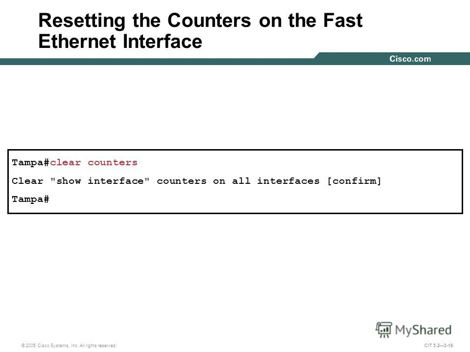 © 2005 Cisco Systems, Inc. All rights reserved. CIT 5.23-19 Tampa#clear counters Clear show interface counters on all interfaces [confirm] Tampa# Resetting the Counters on the Fast Ethernet Interface