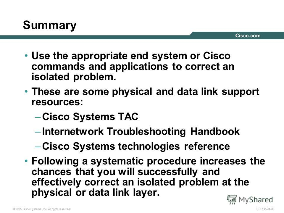© 2005 Cisco Systems, Inc. All rights reserved. CIT 5.23-29 Summary Use the appropriate end system or Cisco commands and applications to correct an isolated problem. These are some physical and data link support resources: –Cisco Systems TAC –Interne