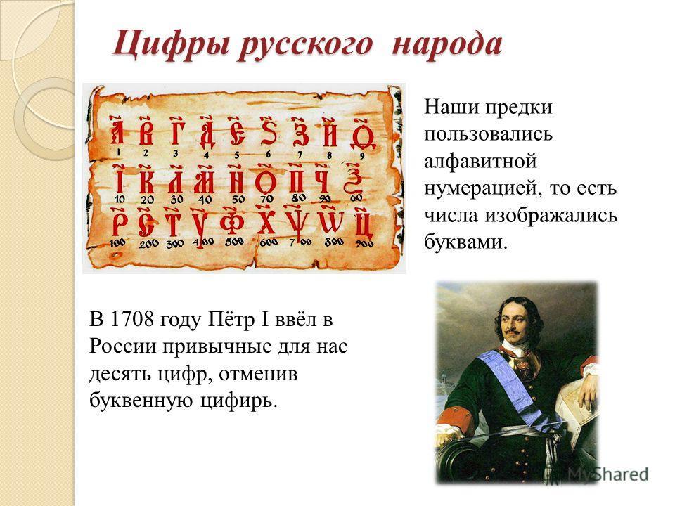 Цифры русского народа Наши предки пользовались алфавитной нумерацией, то есть числа изображались буквами. В 1708 году Пётр ввёл в России привычные для нас десять цифр, отменив буквенную цифирь.