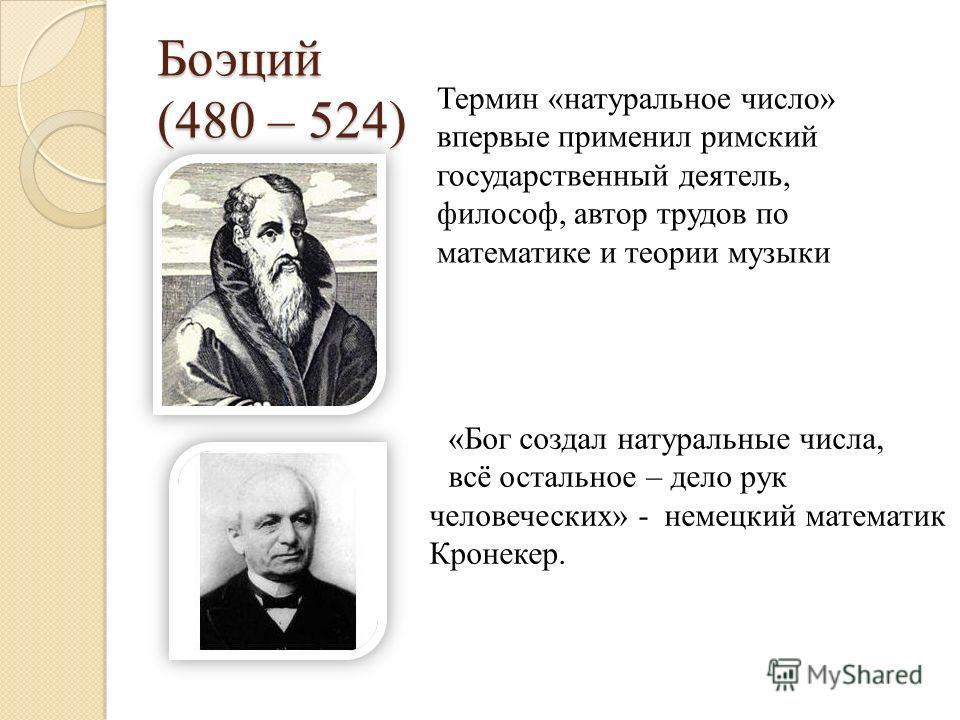 Боэций (480 – 524) «Бог создал натуральные числа, всё остальное – дело рук человеческих» - немецкий математик Кронекер. Термин «натуральное число» впервые применил римский государственный деятель, философ, автор трудов по математике и теории музыки