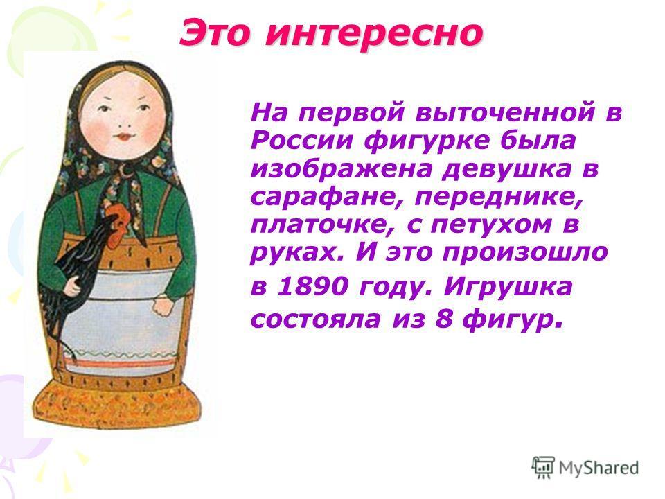 Это интересно На первой выточенной в России фигурке была изображена девушка в сарафане, переднике, платочке, с петухом в руках. И это произошло в 1890 году. Игрушка состояла из 8 фигур.