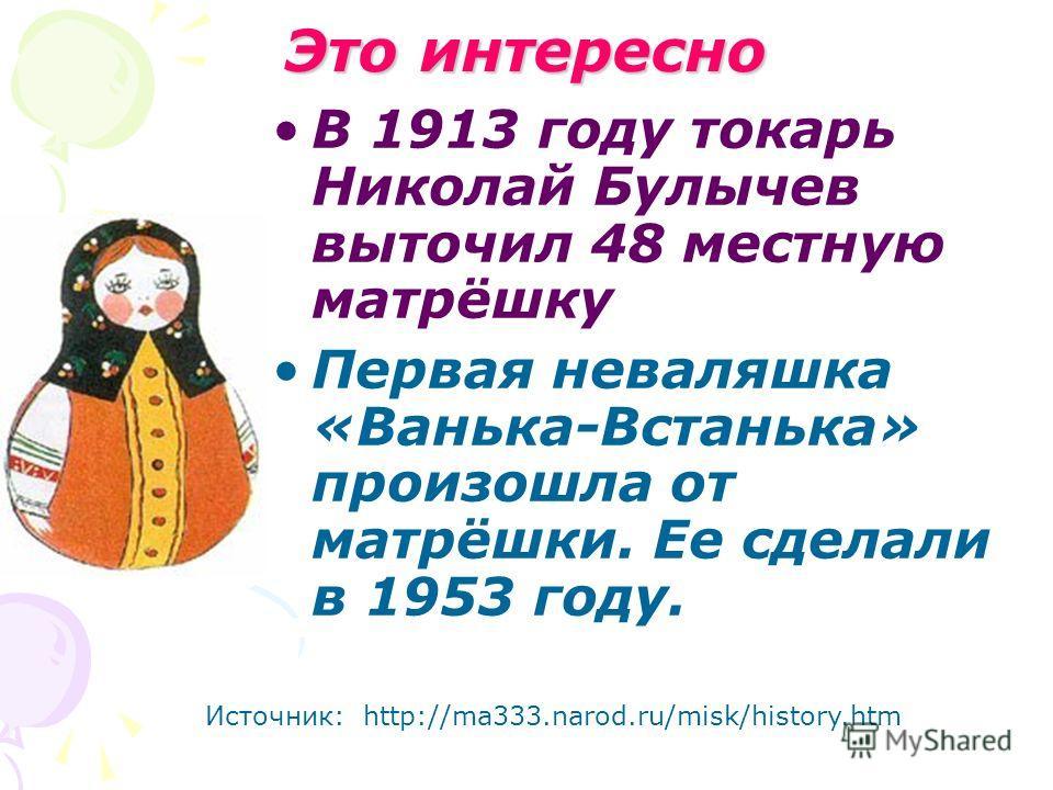 Это интересно В 1913 году токарь Николай Булычев выточил 48 местную матрёшку Первая неваляшка «Ванька-Встанька» произошла от матрёшки. Ее сделали в 1953 году. Источник: http://ma333.narod.ru/misk/history.htm