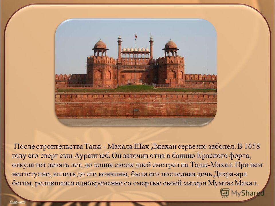 После строительства Тадж - Махала Шах Джахан серьезно заболел. В 1658 году его сверг сын Аурангзеб. Он заточил отца в башню Красного форта, откуда тот девять лет, до конца своих дней смотрел на Тадж-Махал. При нем неотступно, вплоть до его кончины, б