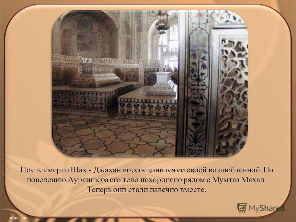 После смерти Шах - Джахан воссоединился со своей возлюбленной. По повелению Аурангзеба его тело похоронено рядом с Мумтаз Махал. Теперь они стали навечно вместе.