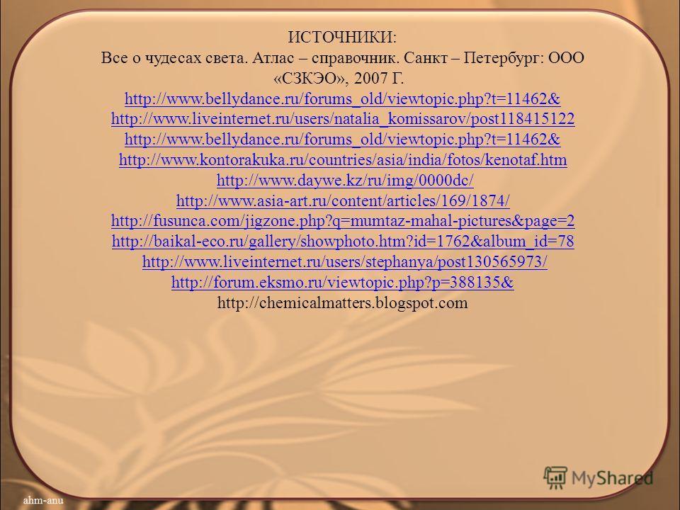 ИСТОЧНИКИ: Все о чудесах света. Атлас – справочник. Санкт – Петербург: ООО «СЗКЭО», 2007 Г. http://www.bellydance.ru/forums_old/viewtopic.php?t=11462& http://www.liveinternet.ru/users/natalia_komissarov/post118415122 http://www.bellydance.ru/forums_o