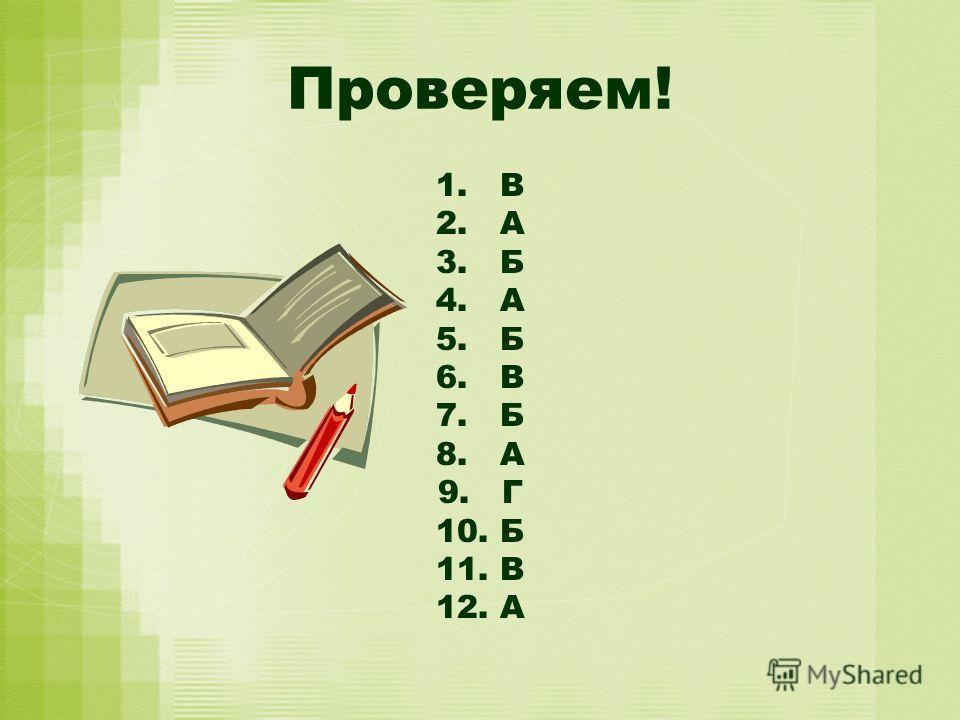 Проверяем! 1. В 2. А 3. Б 4. А 5. Б 6. В 7. Б 8. А 9. Г 10. Б 11. В 12.А
