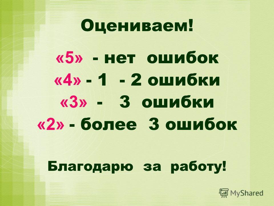 Оцениваем! «5» - нет ошибок «4» - 1 - 2 ошибки «3» - 3 ошибки «2» - более 3 ошибок Благодарю за работу!