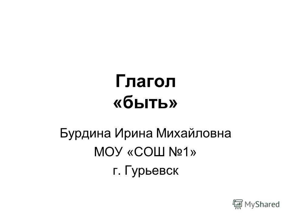 Глагол «быть» Бурдина Ирина Михайловна МОУ «СОШ 1» г. Гурьевск