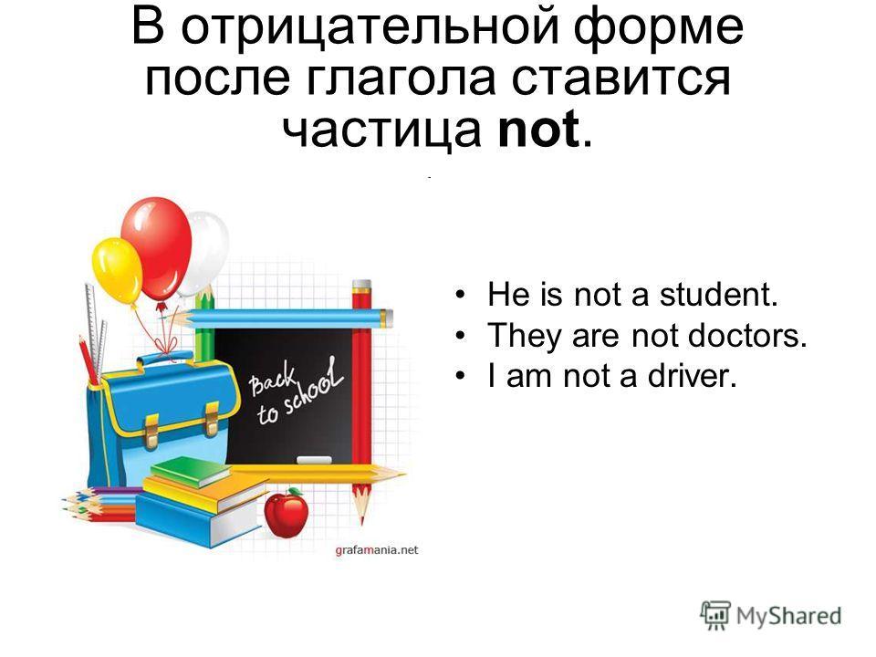 В отрицательной форме после глагола ставится частица not. He is not a student. They are not doctors. I am not a driver.