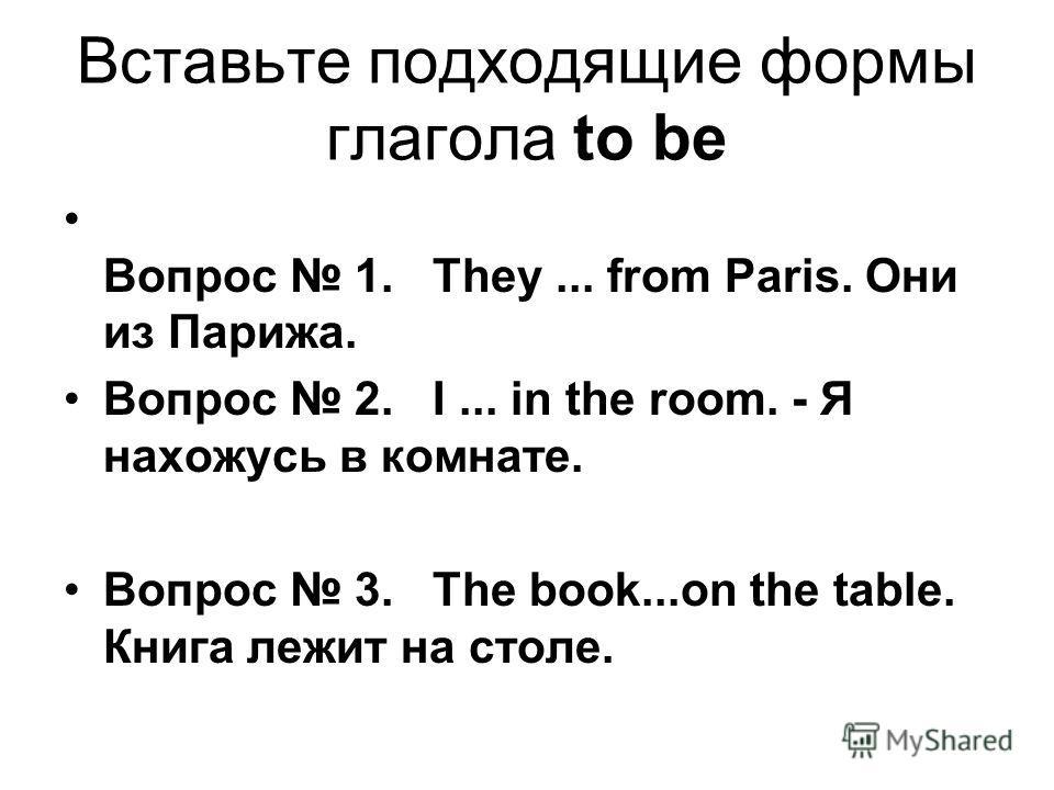 Вставьте подходящие формы глагола to be Вопрос 1. They... from Paris. Они из Парижа. Вопрос 2. I... in the room. - Я нахожусь в комнате. Вопрос 3. The book...on the table. Книга лежит на столе.