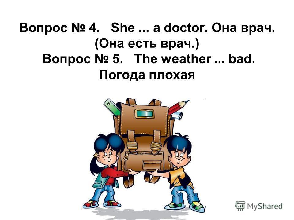 Вопрос 4. She... a doctor. Она врач. (Oна есть врач.) Вопрос 5. The weather... bad. Погода плохая