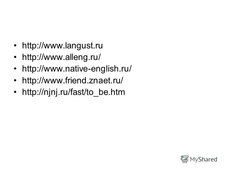 http://www.langust.ru http://www.alleng.ru/ http://www.native-english.ru/ http://www.friend.znaet.ru/ http://njnj.ru/fast/to_be.htm