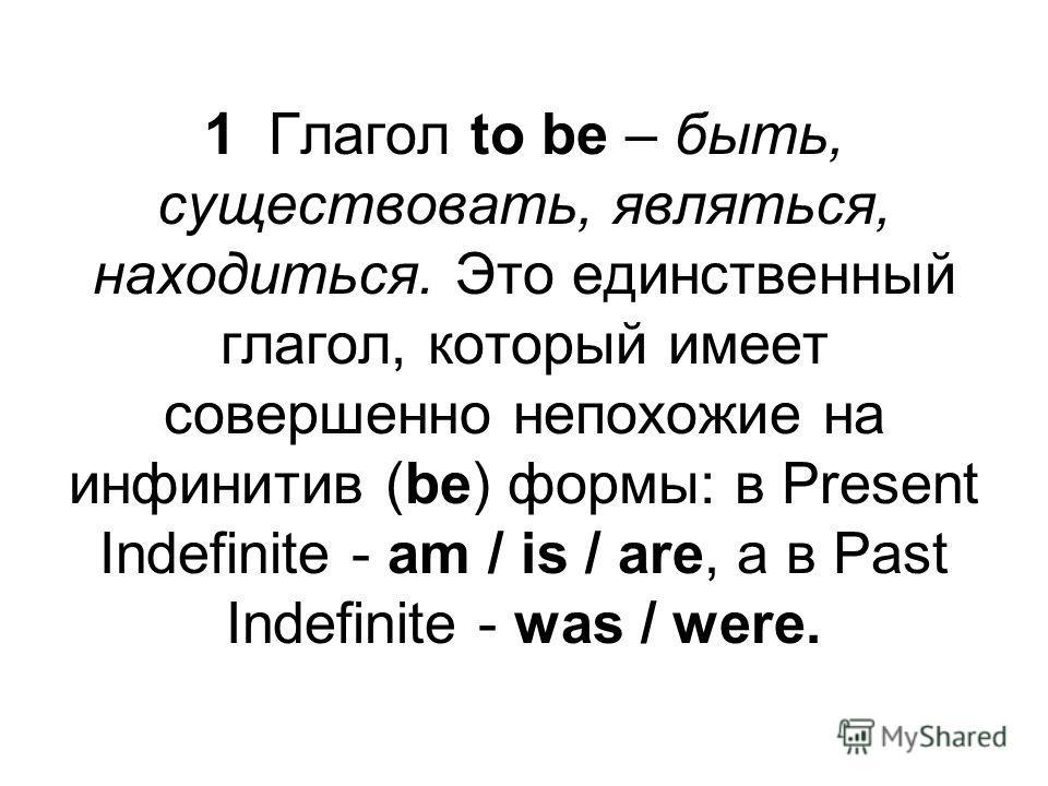 1 Глагол to be – быть, существовать, являться, находиться. Это единственный глагол, который имеет совершенно непохожие на инфинитив (be) формы: в Present Indefinite - am / is / are, а в Past Indefinite - was / were.