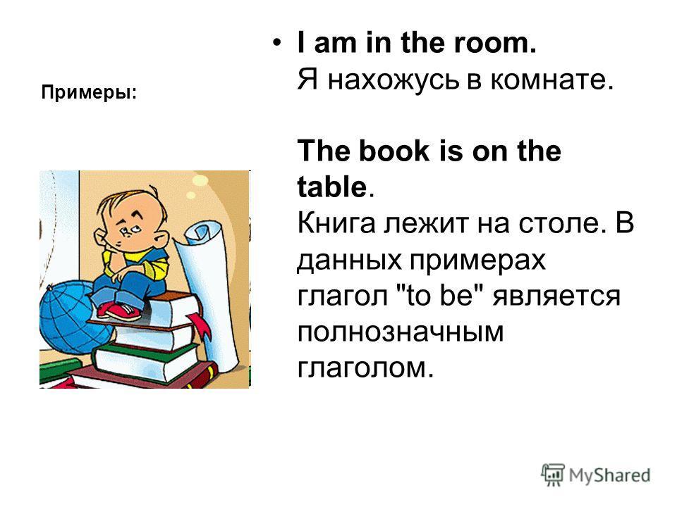 Примеры: I am in the room. Я нахожусь в комнате. The book is on the table. Книга лежит на столе. В данных примерах глагол to be является полнозначным глаголом.