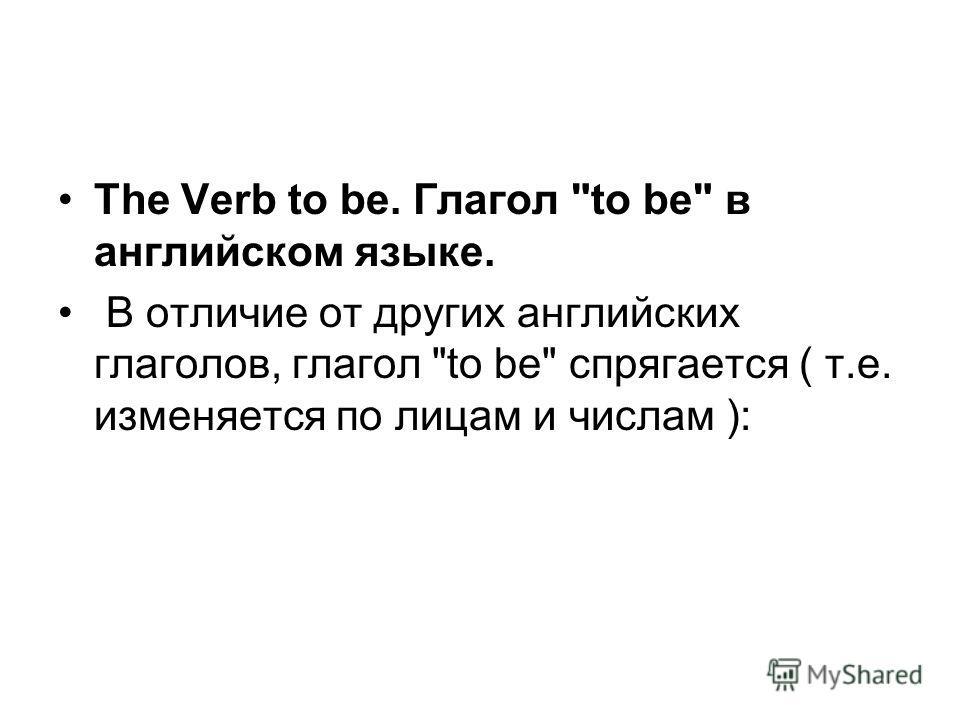The Verb to be. Глагол to be в английском языке. В отличие от других английских глаголов, глагол to be спрягается ( т.е. изменяется по лицам и числам ):