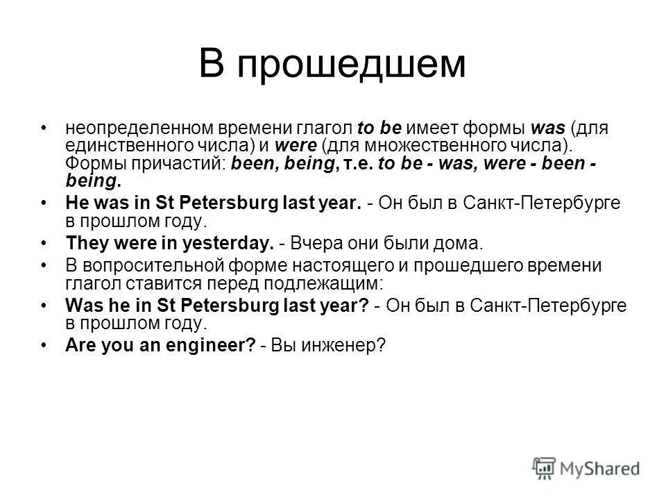 В прошедшем неопределенном времени глагол to be имеет формы was (для единственного числа) и were (для множественного числа). Формы причастий: been, being, т.е. to be - was, were - been - being. He was in St Petersburg last year. - Он был в Санкт-Пете