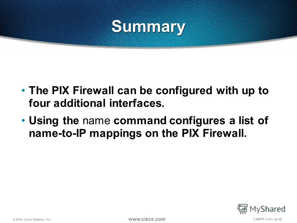 © 2000, Cisco Systems, Inc. www.cisco.com CSPFF 1.118-12 Summary The PIX Firewall can be configured with up to four additional interfaces. Using the name command configures a list of name-to-IP mappings on the PIX Firewall.