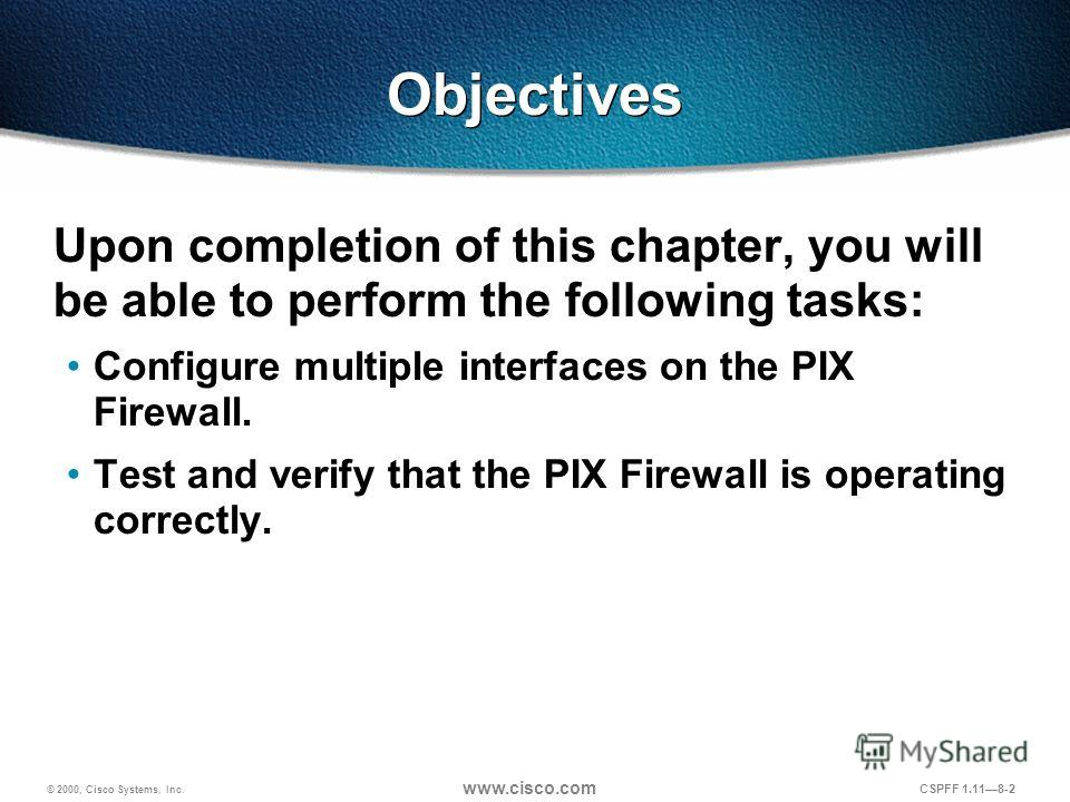 © 2000, Cisco Systems, Inc. www.cisco.com CSPFF 1.118-2 Objectives Upon completion of this chapter, you will be able to perform the following tasks: Configure multiple interfaces on the PIX Firewall. Test and verify that the PIX Firewall is operating