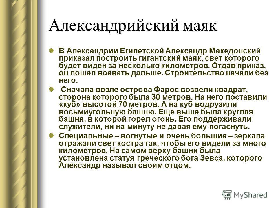 В Александрии Египетской Александр Македонский приказал построить гигантский маяк, свет которого будет виден за несколько километров. Отдав приказ, он пошел воевать дальше. Строительство начали без него. Сначала возле острова Фарос возвели квадрат, с