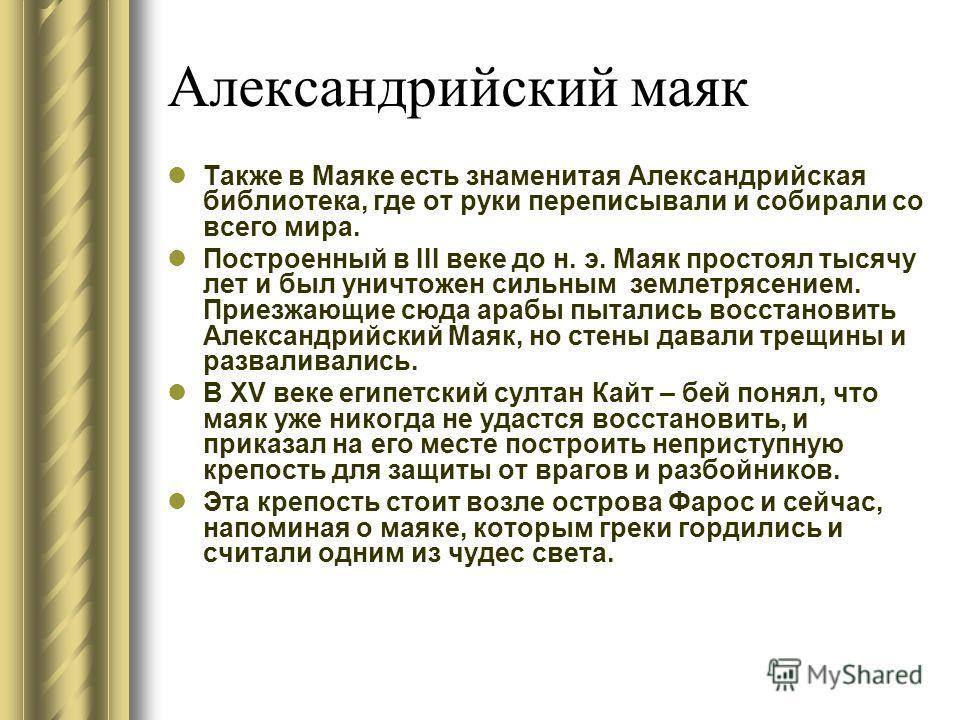 Александрийский маяк Также в Маяке есть знаменитая Александрийская библиотека, где от руки переписывали и собирали со всего мира. Построенный в III веке до н. э. Маяк простоял тысячу лет и был уничтожен сильным землетрясением. Приезжающие сюда арабы