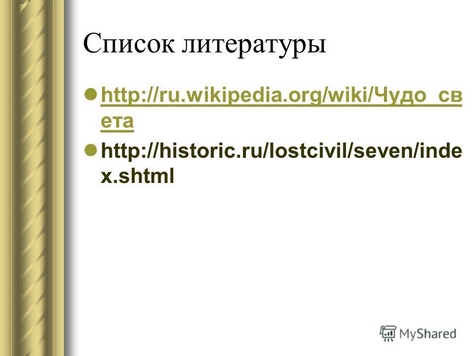 Список литературы http://ru.wikipedia.org/wiki/Чудо_св ета http://ru.wikipedia.org/wiki/Чудо_св ета http://historic.ru/lostcivil/seven/inde x.shtml