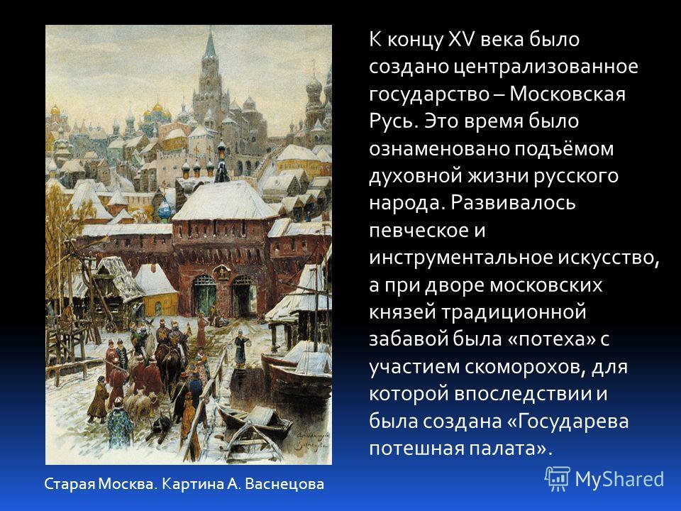 К концу XV века было создано централизованное государство – Московская Русь. Это время было ознаменовано подъёмом духовной жизни русского народа. Развивалось певческое и инструментальное искусство, а при дворе московских князей традиционной забавой б