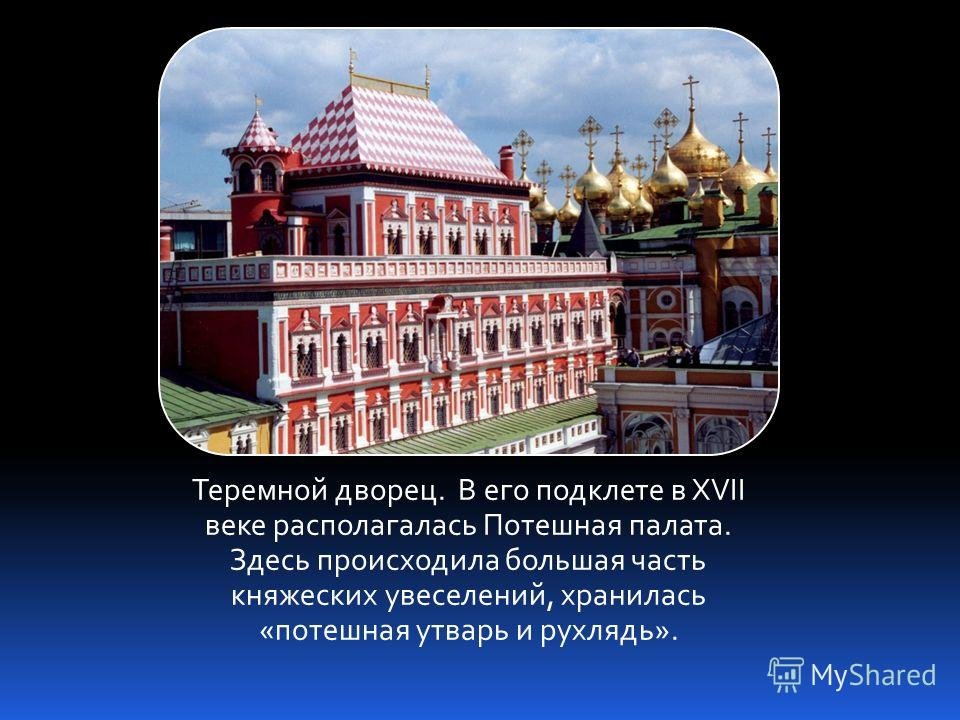 Теремной дворец. В его подклете в XVII веке располагалась Потешная палата. Здесь происходила большая часть княжеских увеселений, хранилась «потешная утварь и рухлядь».