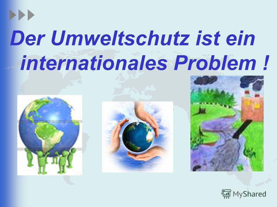 Der Umweltschutz ist ein internationales Problem !