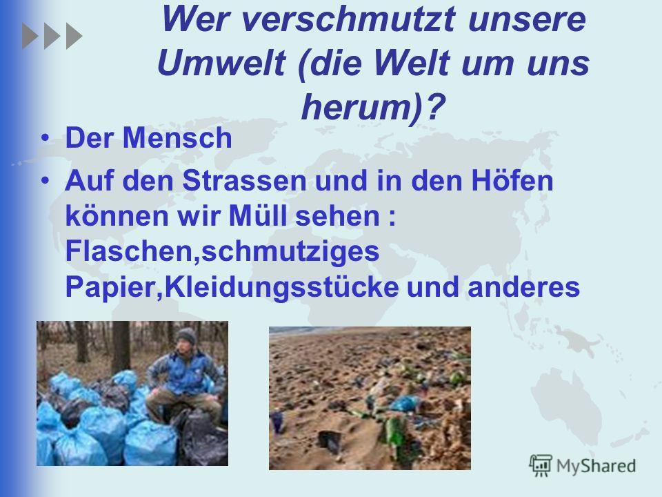 Wer verschmutzt unsere Umwelt (die Welt um uns herum)? Der Mensch Auf den Strassen und in den Höfen können wir Müll sehen : Flaschen,schmutziges Papier,Kleidungsstücke und anderes