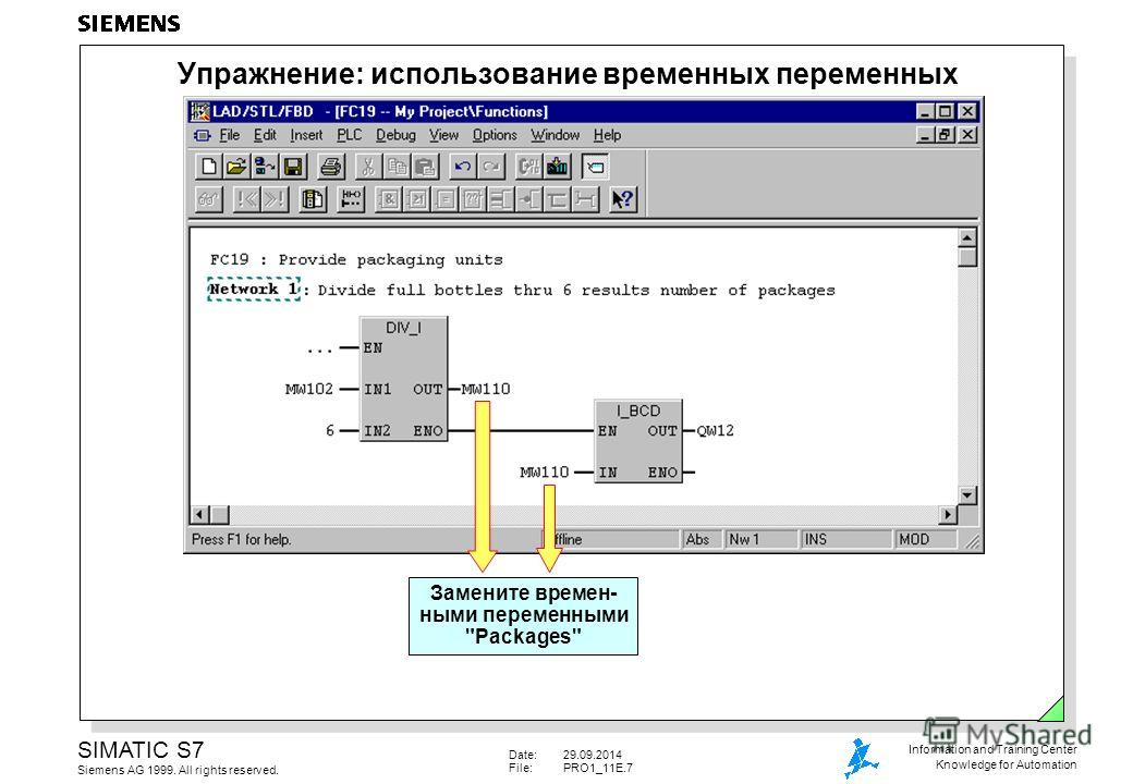 Date:29.09.2014 File:PRO1_11E.7 SIMATIC S7 Siemens AG 1999. All rights reserved. Information and Training Center Knowledge for Automation Упражнение: использование временных переменных Замените времен- ными переменными Packages
