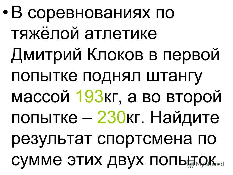 В соревнованиях по тяжёлой атлетике Дмитрий Клоков в первой попытке поднял штангу массой 193 кг, а во второй попытке – 230 кг. Найдите результат спортсмена по сумме этих двух попыток.