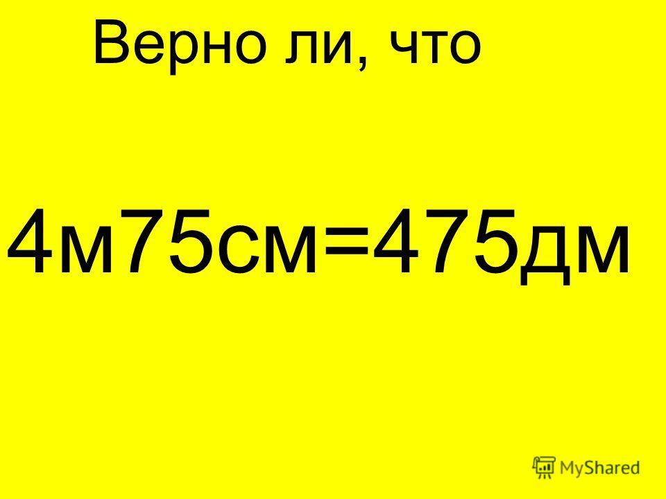 Верно ли, что 4 м 75 см=475 дм