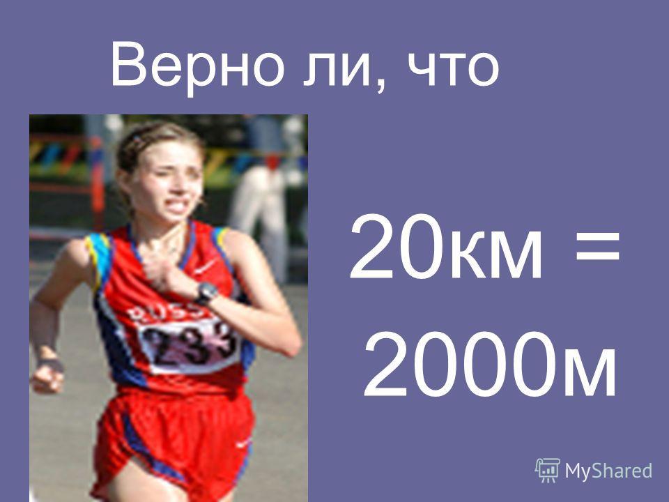 Верно ли, что 20 км = 2000 м