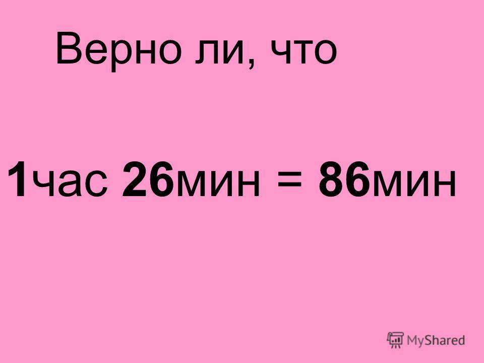 Верно ли, что 1 час 26 мин = 86 мин