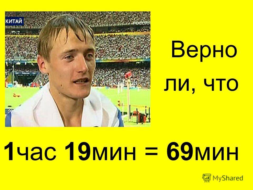 Верно ли, что 1 час 19 мин = 69 мин
