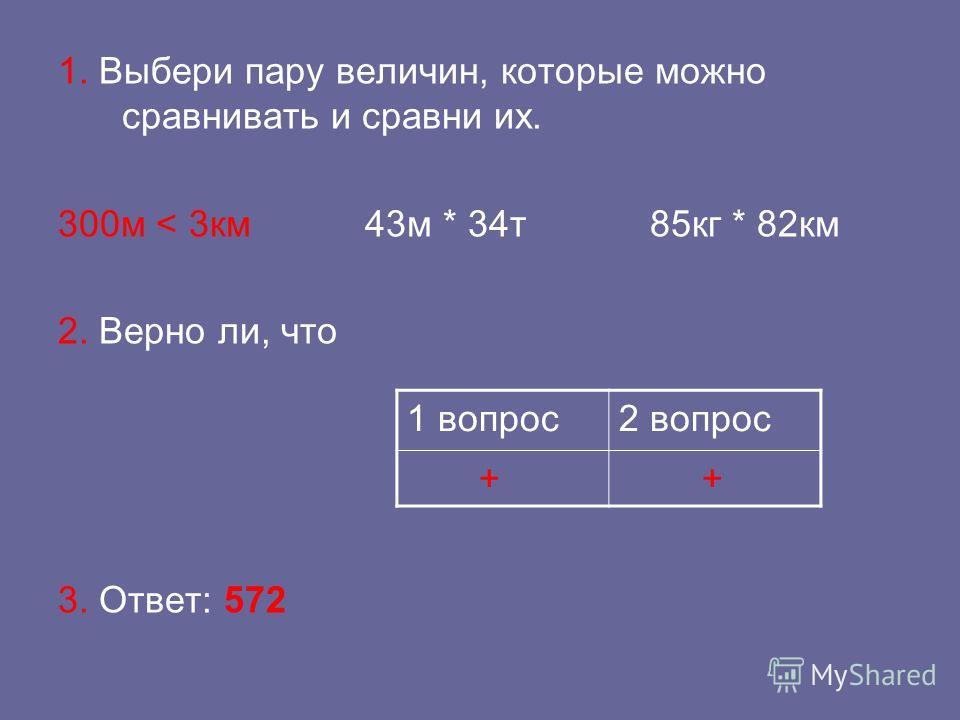 1. Выбери пару величин, которые можно сравнивать и сравни их. 300 м < 3 км 43 м * 34 т 85 кг * 82 км 2. Верно ли, что 3. Ответ: 572 1 вопрос 2 вопрос + +