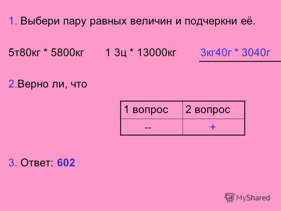 1. Выбери пару равных величин и подчеркни её. 5 т 80 кг * 5800 кг 1 3 ц * 13000 кг 3 кг 40 г * 3040 г 2. Верно ли, что 3. Ответ: 602 1 вопрос 2 вопрос -- +