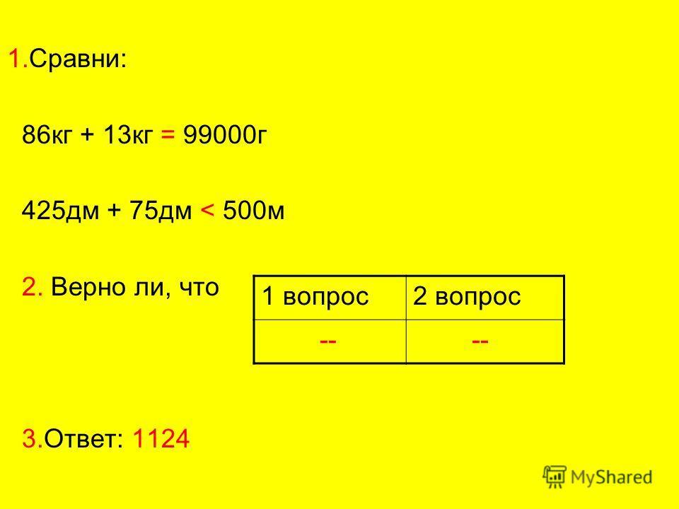 1.Сравни: 86 кг + 13 кг = 99000 г 425 дм + 75 дм < 500 м 2. Верно ли, что 3.Ответ: 1124 1 вопрос 2 вопрос --