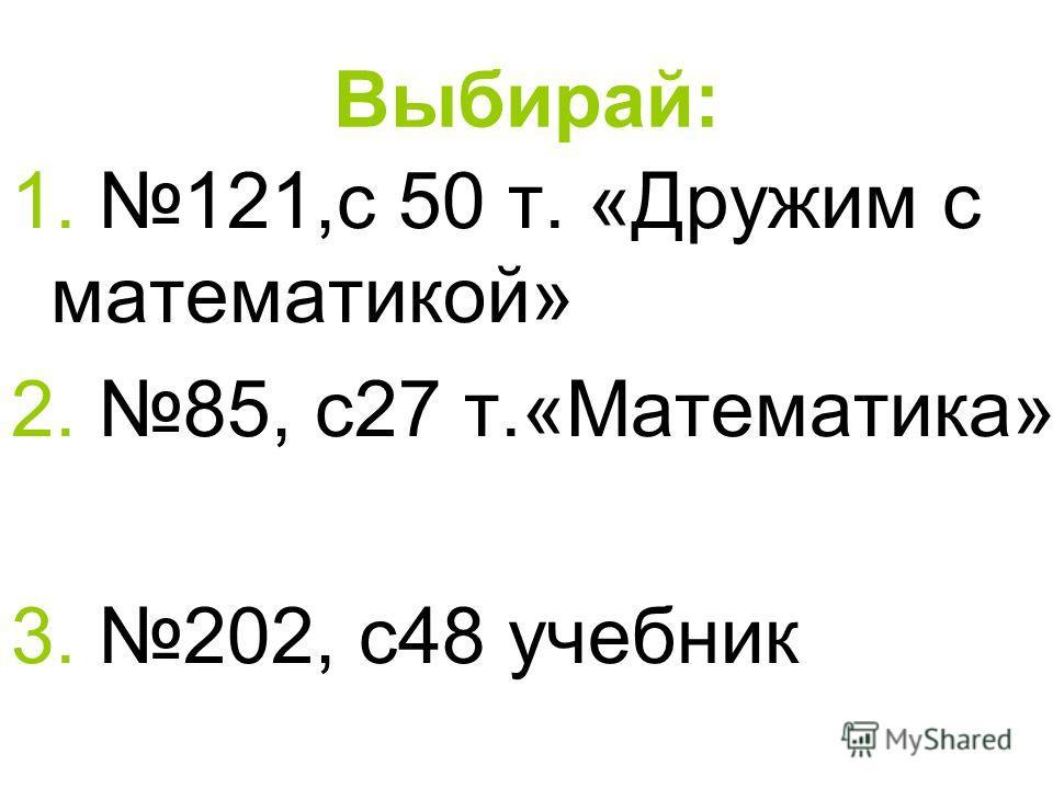 Выбирай: 1. 121,с 50 т. «Дружим с математикой» 2. 85, с 27 т.«Математика» 3. 202, с 48 учебник