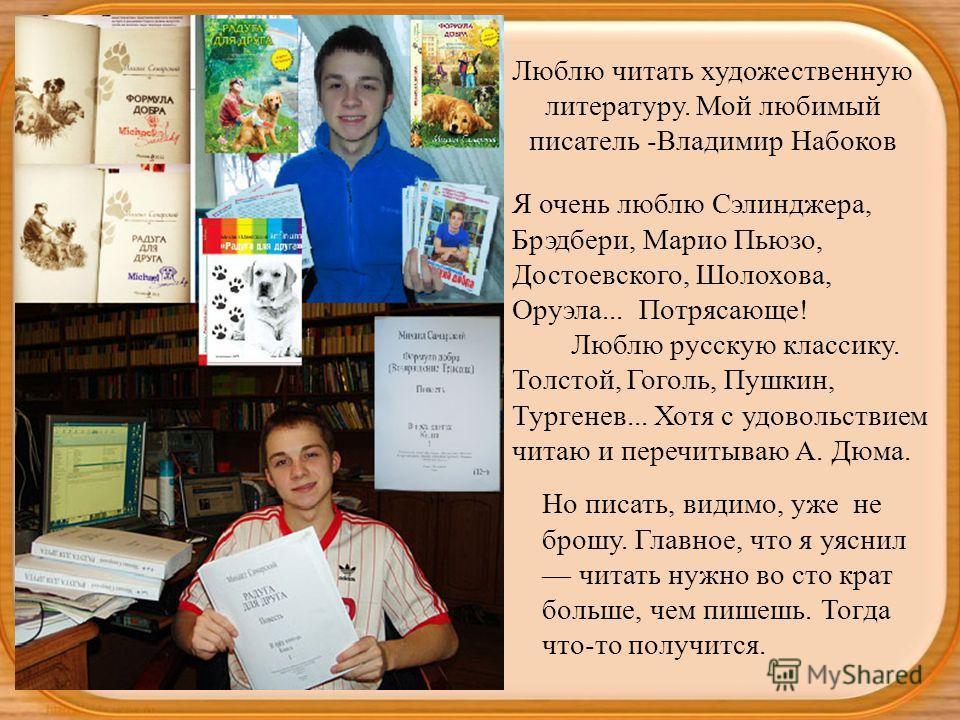 Люблю читать художественную литературу. Мой любимый писатель -Владимир Набоков Я очень люблю Сэлинджера, Брэдбери, Марио Пьюзо, Достоевского, Шолохова, Оруэла... Потрясающе! Люблю русскую классику. Толстой, Гоголь, Пушкин, Тургенев... Хотя с удовольс