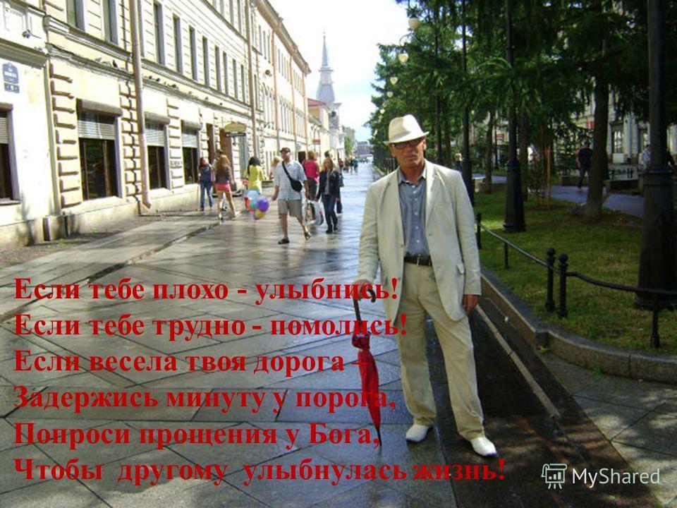 Если тебе плохо - улыбнись! Если тебе трудно - помолись! Если весела твоя дорога – Задержись минуту у порога, Попроси прощения у Бога, Чтобы другому улыбнулась жизнь!