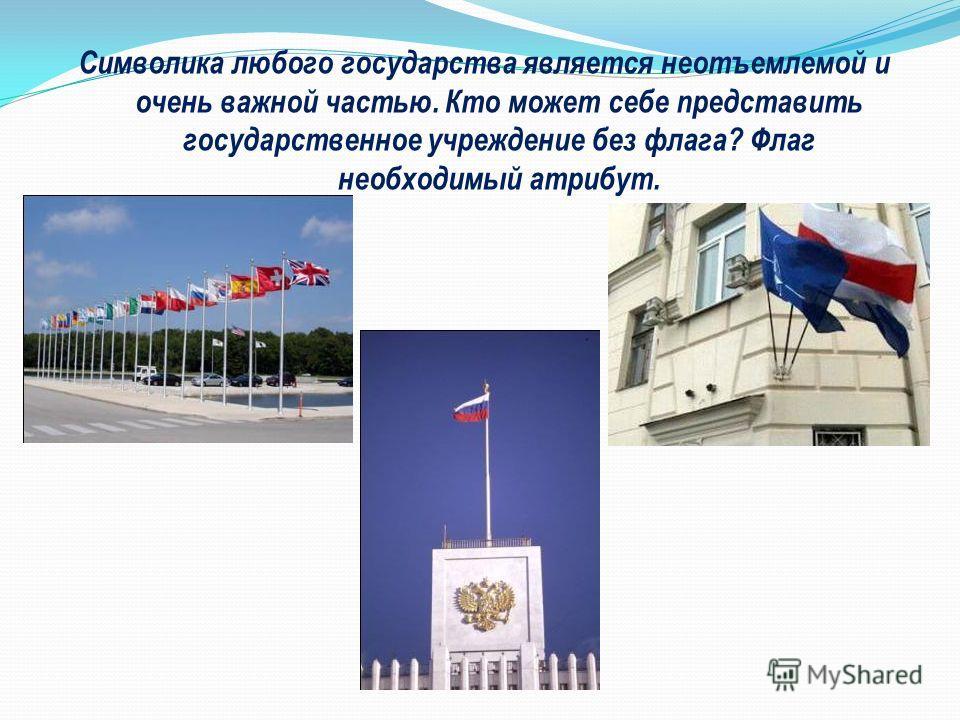 Символика любого государства является неотъемлемой и очень важной частью. Кто может себе представить государственное учреждение без флага? Флаг необходимый атрибут.