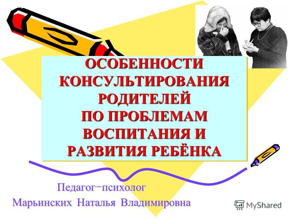 ОСОБЕННОСТИ КОНСУЛЬТИРОВАНИЯ РОДИТЕЛЕЙ ПО ПРОБЛЕМАМ ВОСПИТАНИЯ И РАЗВИТИЯ РЕБЁНКА Педагог - психолог Марьинских Наталья Владимировна